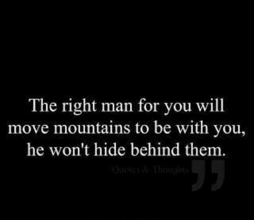 hide: The right man for you will  move mountains to be with you,  he won't hide behind them