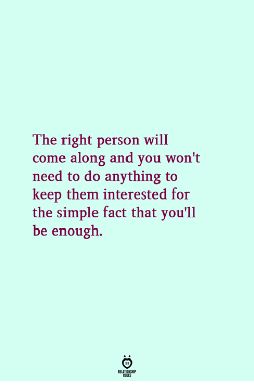 come along: The right person will  come along and you won't  need to do anything to  keep them interested for  the simple fact that you'll  be enough.
