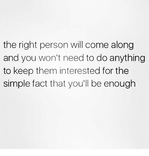 come along: the right person will come along  and you won't need to do anything  to keep them interested for the  simple fact that you'll be enough