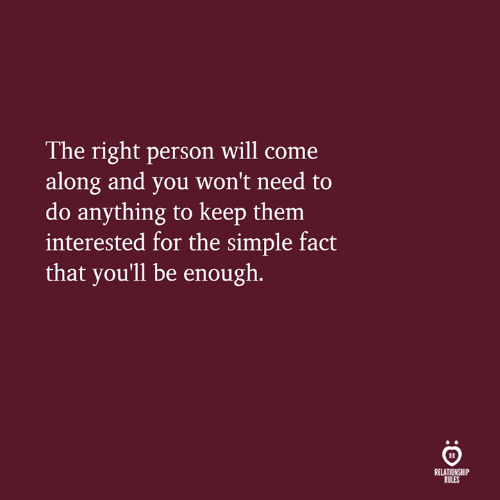 come along: The right person will come  along and you won't need to  do anything to keep them  interested for the simple fact  that you'll be enough.  IR  RELATIONSHIP  RULES