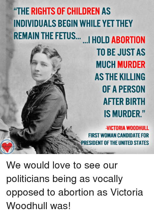 "presidents of the united states: ""THE RIGHTS OF CHILDREN AS  INDIVIDUALS BEGIN WHILE YET THEY  REMAIN THE FETUS  HOLD ABORTION  I TO BE JUST AS  MUCH MURDER  AS THE KILLING  OF A PERSON  AFTER BIRTH  IS MURDER.""  VICTORIA WOOD HULL  FIRST WOMAN CANDIDATE FOR  PRESIDENT OF THE UNITED STATES We would love to see our politicians being as vocally opposed to abortion as Victoria Woodhull was!"