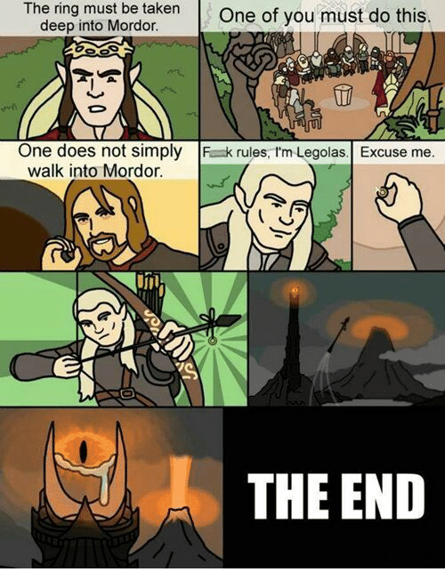 Legola: The ring must be taken  One of you must do this  deep into Mordor.  One does not simply  F k rules, I'm Legolas. Excuse me  walk into Mordor.  THE END