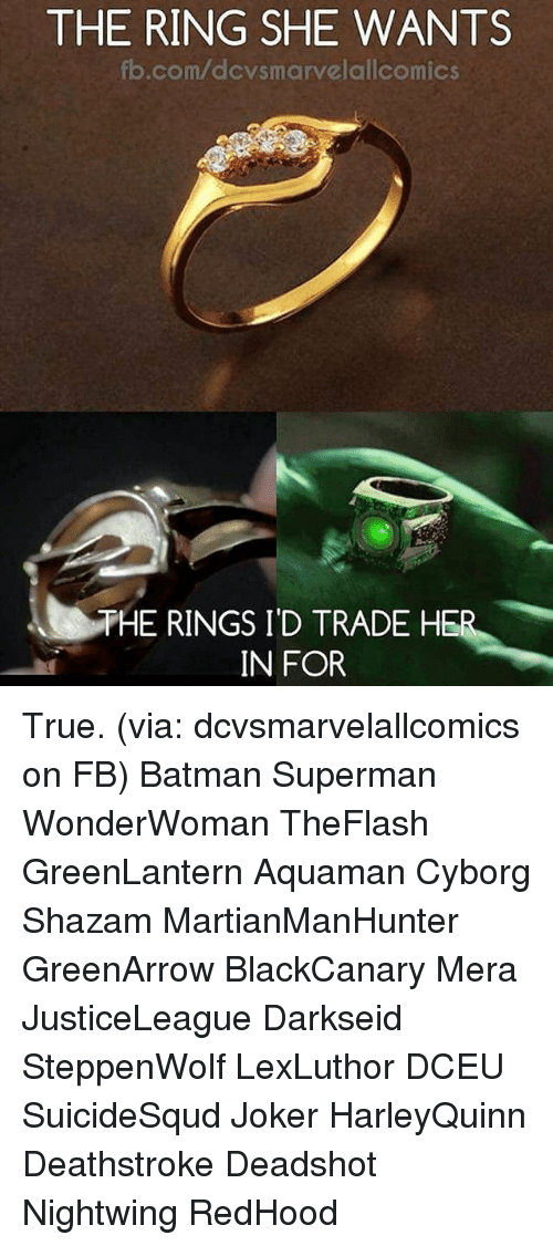 Batman, Joker, and Memes: THE RING SHE WANTS  fb.com/dcvsmarvelallcomics  HE RINGS I'D TRADE HE  IN FOR True. (via: dcvsmarvelallcomics on FB) Batman Superman WonderWoman TheFlash GreenLantern Aquaman Cyborg Shazam MartianManHunter GreenArrow BlackCanary Mera JusticeLeague Darkseid SteppenWolf LexLuthor DCEU SuicideSqud Joker HarleyQuinn Deathstroke Deadshot Nightwing RedHood