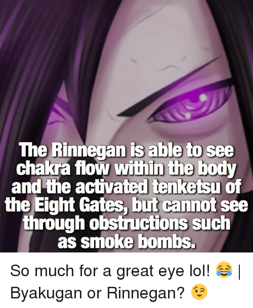 rinnegan: The Rinnegan is able to see  chakra flow within the body  and the activated tenketsu of  the Eight Gates, but cannot see  through obstructions such  as smoke bombs. So much for a great eye lol! 😂   Byakugan or Rinnegan? 😉