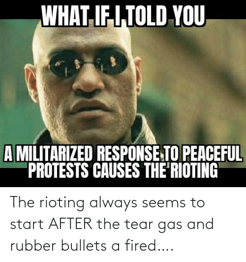 After The: The rioting always seems to start AFTER the tear gas and rubber bullets a fired….
