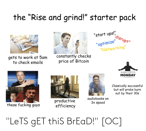 """rise and grind: the """"Rise and grind!"""" starter pack  """"start ups!""""  %3D  alamy  disrupt""""  a  alamy  alamy  """"optimize""""  """"Networking""""  gets to work at 5am  to check emails  %3D  lamy  constantly checks  price of Bitcoin  THANK GOD IT'S  alamy  MONDAY  alany  alamy  Classically successful  but will probs burn  out by their 30s  these fucking guys  productive  efficiency  audiobooks on  3x speed  23RF """"LeTS gET thiS BrEaD!"""" [OC]"""