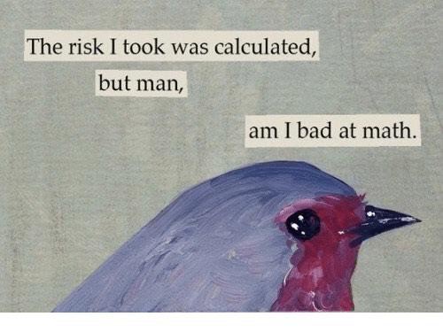 Bad, Memes, and Math: The risk I took was calculated,  but man,  am I bad at math.