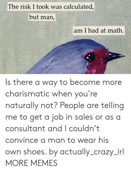 Risk I Took Was Calculated But Man Am I Bad At Math: The risk I took was calculated,  but man,  am I bad at math Is there a way to become more charismatic when you're naturally not? People are telling me to get a job in sales or as a consultant and I couldn't convince a man to wear his own shoes. by actually_crazy_irl MORE MEMES