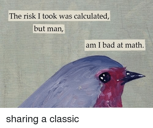 Risk I Took Was Calculated But Man Am I Bad At Math: The risk I took was calculated,  but man,  am I bad at math. sharing a classic