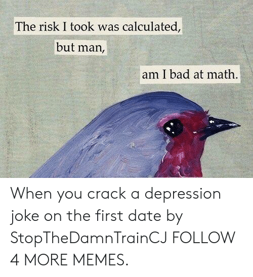 Risk I Took Was Calculated But Man Am I Bad At Math: The risk I took was calculated,  but man,  am I bad at math When you crack a depression joke on the first date by StopTheDamnTrainCJ FOLLOW 4 MORE MEMES.
