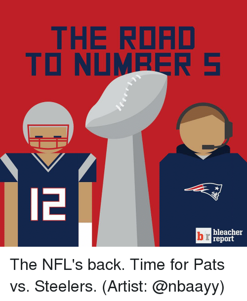 Sports, Bleacher Report, and Steelers: THE ROAD  TO NUMPER  bleacher  report The NFL's back. Time for Pats vs. Steelers. (Artist: @nbaayy)