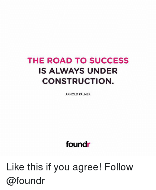Memes, Construction, and Success: THE ROAD TO SUCCESS  IS ALWAYS UNDER  CONSTRUCTION  ARNOLD PALMER  found Like this if you agree! Follow @foundr
