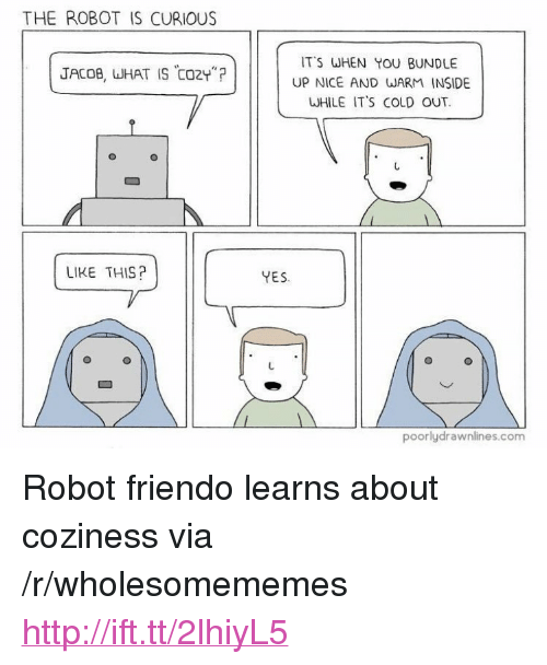 "Friendo: THE ROBOT IS CURIOUS  IT'S WHEN YOU BUNDLE  UP NICE AND WARM INSIDE  WHILE IT'S COLD OUT.  JACOB, WHAT IS CO2Y""?  LIKE THIS?  YES  poorlydrawnlines.com <p>Robot friendo learns about coziness via /r/wholesomememes <a href=""http://ift.tt/2lhiyL5"">http://ift.tt/2lhiyL5</a></p>"