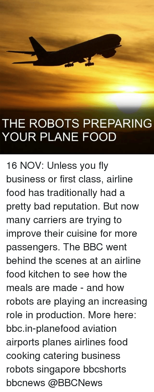 Memes, Singapore, and Aviation: THE ROBOTS PREPARING  YOUR PLANE FOOD 16 NOV: Unless you fly business or first class, airline food has traditionally had a pretty bad reputation. But now many carriers are trying to improve their cuisine for more passengers. The BBC went behind the scenes at an airline food kitchen to see how the meals are made - and how robots are playing an increasing role in production. More here: bbc.in-planefood aviation airports planes airlines food cooking catering business robots singapore bbcshorts bbcnews @BBCNews