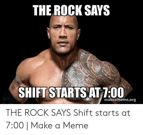 The Rock Meme: THE ROCK SAYS  SHIFT STARTS AT 7:00  makeameme.org THE ROCK SAYS Shift starts at 7:00 | Make a Meme