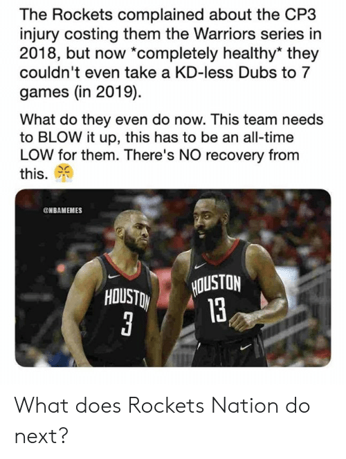 rockets: The Rockets complained about the CP3  injury costing them the Warriors series in  2018, but now *completely healthy* they  couldn't even take a KD-less Dubs to 7  games (in 2019)  What do they even do now. This team needs  to BLOW it up, this has to be an all-time  LOW for them. There's NO recovery from  this.  NBAMEMES  HOUSTON  13 What does Rockets Nation do next?