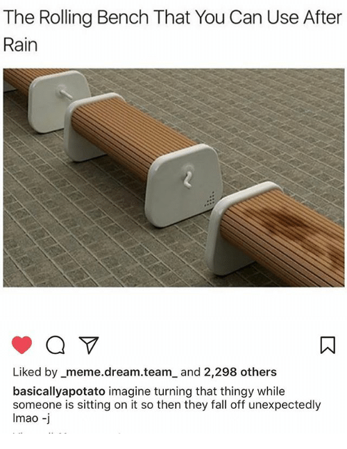 Meme Dream Team: The Rolling Bench That You Can Use After  Rain  Liked by meme dream team and 2,298 others  basically apotato imagine turning that thingy while  someone is sitting on it so then they fall off unexpectedly  lmao  J