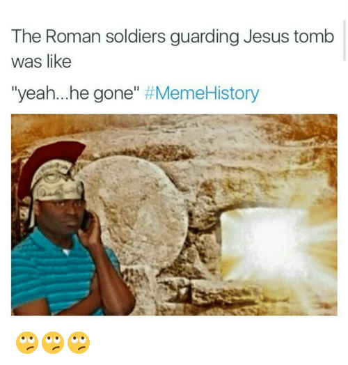 Funny, Jesus, and Meme: The Roman soldiers guarding Jesus tomb  was like  yeah...he gone  Meme History 🙄🙄🙄