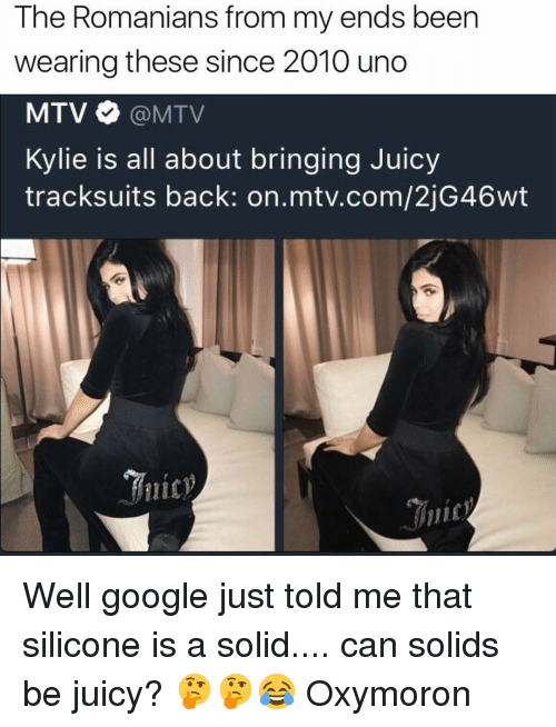 Memes, Mtv, and Uno: The Romanians from my ends been  wearing these since 2010 uno  MTV MTV  Kylie is all about bringing Juicy  tracksuits back: on mtv.com/2jG46wt Well google just told me that silicone is a solid.... can solids be juicy? 🤔🤔😂 Oxymoron