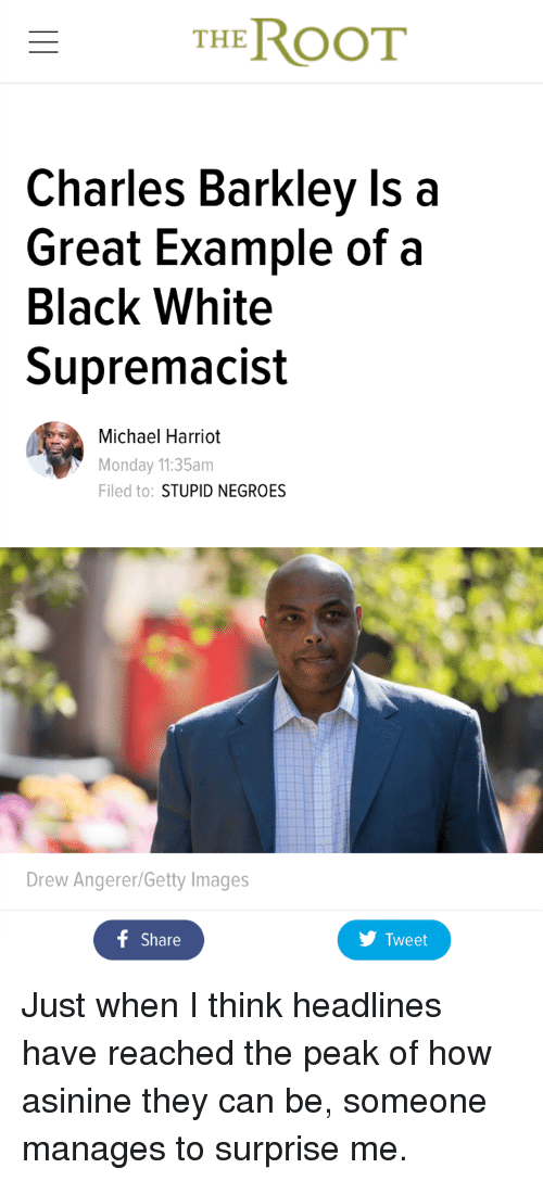 Charles Barkley: THE ROOT  Charles Barkley Is a  Great Example of a  Black White  Supremacist  Michael Harriot  Monday 11:35am  Filed to: STUPID NEGROES  Drew Angerer/Getty Images  f Share  Tweet <p>Just when I think headlines have reached the peak of how asinine they can be, someone manages to surprise me.</p>
