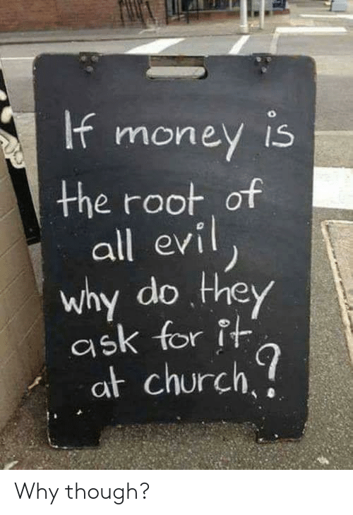 evi: the root of  all evi  why do. they  ask for it  at church Why though?
