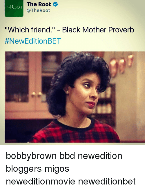 "New Edition Bet: The Root  THE  ROOT  The Root  ""Which friend."" Black Mother Proverb  #New Edition BET bobbybrown bbd newedition bloggers migos neweditionmovie neweditionbet"