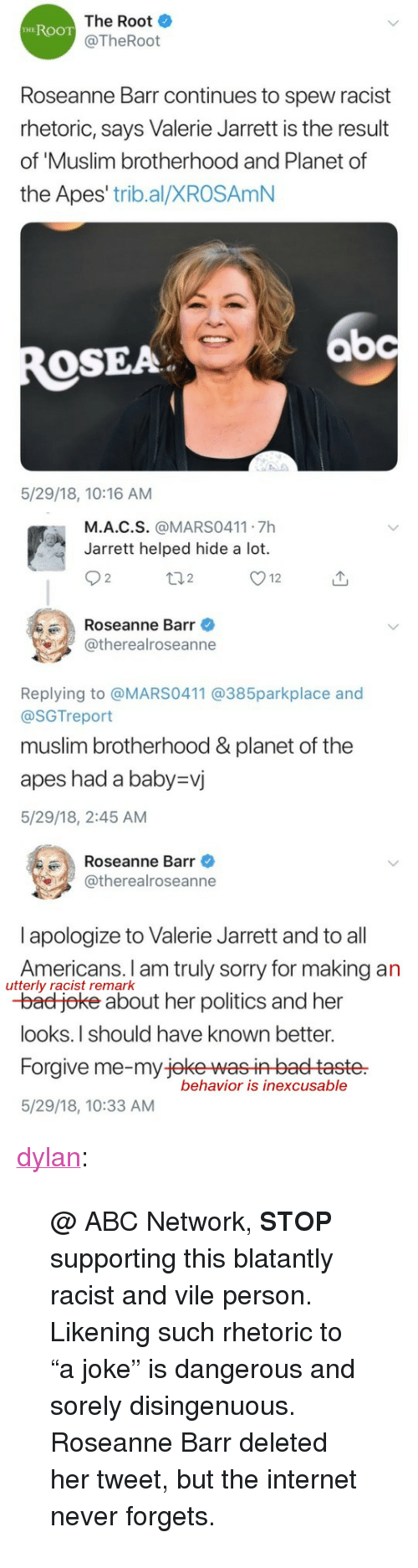 """Blatantly: The Root  @TheRoot  HEROOT  Roseanne Barr continues to spew racist  rhetoric, says Valerie Jarrett is the result  of 'Muslim brotherhood and Planet of  the Apes' trib.al/XROSAmN  bc  OSEA  5/29/18, 10:16 AM   M.A.C.S. @MARS0411 7h  Jarrett helped hide a lot.  2  2  Roseanne Barr  @therealroseanne  Replying to @MARS0411 @385parkplace and  @SGTreport  muslim brotherhood &planet of the  apes had a baby-vj  5/29/18, 2:45 AM   Roseanne Barr  @therealroseanne  l apologize to Valerie Jarrett and to all  Americans. I am truly sorry for making an  -bad joke about her politics and her  looks.I should have known better.  Forgive me-my jeke wasin baet taste  5/29/18, 10:33 AM  utterly racist remark  behavior is inexcusable <p><a href=""""https://dylan.tumblr.com/post/174371828198/abc-network-stop-supporting-this-blatantly"""" class=""""tumblr_blog"""">dylan</a>:</p><blockquote> <p>@ ABC Network, <b>STOP</b> supporting this blatantly racist and vile person.</p> <p>Likening such rhetoric to """"a joke"""" is dangerous and sorely disingenuous.</p> <p>Roseanne Barr deleted her tweet, but the internet never forgets.</p> </blockquote>"""