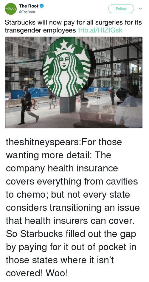 Health Insurance: The Root  @TheRoot  RooT  Follow  THE  Starbucks will now pay for all surgeries for its  transgender employees trib.al/HlZfGsk  OFA theshitneyspears:For those wanting more detail: The company health insurance covers everything from cavities to chemo; but not every state considers transitioning an issue that health insurers can cover. So Starbucks filled out the gap by paying for it out of pocket in those states where it isn't covered! Woo!