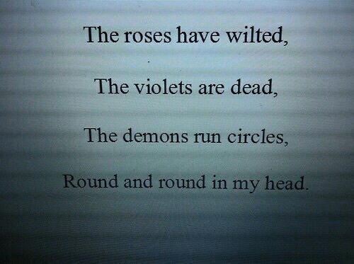 Circles: The roses have wilted,  The violets are dead,  The demons run circles,  Round and round in my head.