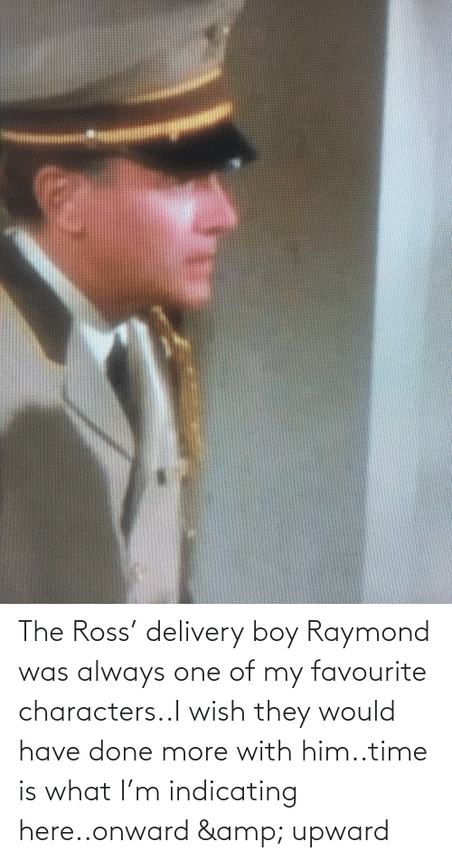 ross: The Ross' delivery boy Raymond was always one of my favourite characters..I wish they would have done more with him..time is what I'm indicating here..onward & upward