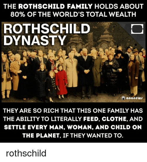 rothschild: THE ROTHSCHILD FAMILY HOLDS ABOUT  80% OF THE WORLD'S TOTAL WEALTH  ROTHSCHILD  DYNASTY  anonew  THEY ARE SO RICH THAT THIS ONE FAMILY HAS  THE ABILITY TO LITERALLY FEED, CLOTHE, AND  SETTLE EVERY MAN, WOMAN, AND CHILD ON  THE PLANET, IF THEY WANTED TO. rothschild