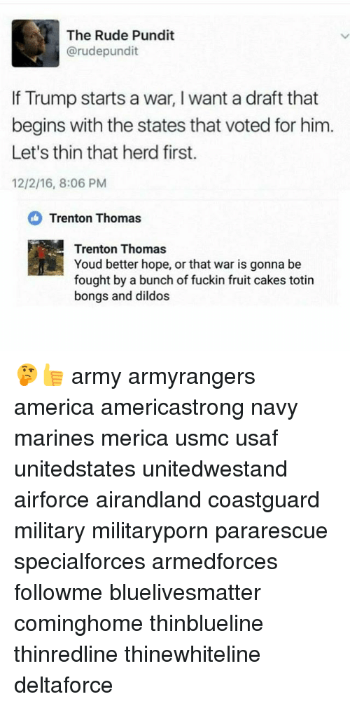 America, Memes, and Rude: The Rude Pundit  arudepundit  If Trump starts a war, l want a draft that  begins with the states that voted for him  Let's thin that herd first.  12/2/16, 8:06 PM  Trenton Thomas  Trenton Thomas  Youd better hope, or that war is gonna be  fought by a bunch of fuckin fruit cakes totin  bongs and dildos 🤔👍 army armyrangers america americastrong navy marines merica usmc usaf unitedstates unitedwestand airforce airandland coastguard military militaryporn pararescue specialforces armedforces followme bluelivesmatter cominghome thinblueline thinredline thinewhiteline deltaforce