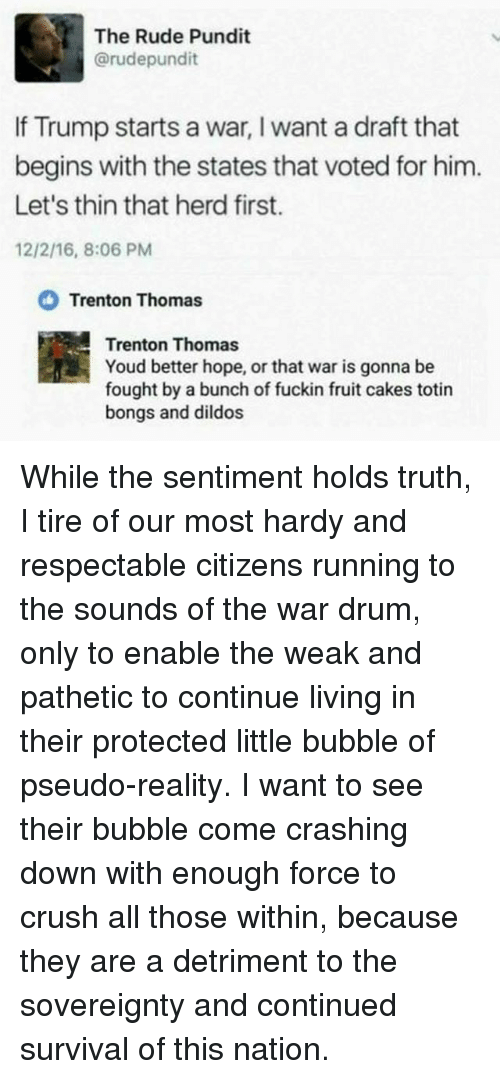 pundit: The Rude Pundit  @rudepundit  If Trump starts a war, I want a draft that  begins with the states that voted for him.  Let's thin that herd first.  12/2/16, 8:06 PM  Trenton Thomas  Trenton Thomas  Youd better hope, or that war is gonna be  fought by a bunch of fuckin fruit cakes totin  bongs and dildos While the sentiment holds truth, I tire of our most hardy and respectable citizens running to the sounds of the war drum, only to enable the weak and pathetic to continue living in their protected little bubble of pseudo-reality. I want to see their bubble come crashing down with enough force to crush all those within, because they are a detriment to the sovereignty and continued survival of this nation.