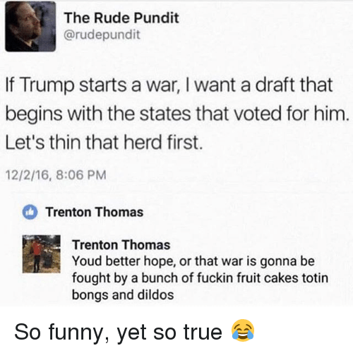 pundit: The Rude Pundit  @rudepundit  If Trump starts a war, I want a draft that  begins with the states that voted for him  Let's thin that herd first.  12/2/16, 8:06 PM  Trenton Thomas  Trenton Thomas  Youd better hope, or that war is gonna be  fought by a bunch of fuckin fruit cakes totin  bongs and dildos So funny, yet so true 😂