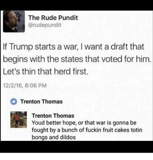 pundit: The Rude Pundit  @rudepundit  If Trump starts a war, I want a draft that  begins with the states that voted for him.  Let's thin that herd first.  12/2/16, 8:06 PM  Trenton Thomas  Trenton Thomas  Youd better hope, or that war is gonna be  fought by a bunch of fuckin fruit cakes totin  bongs and dildos