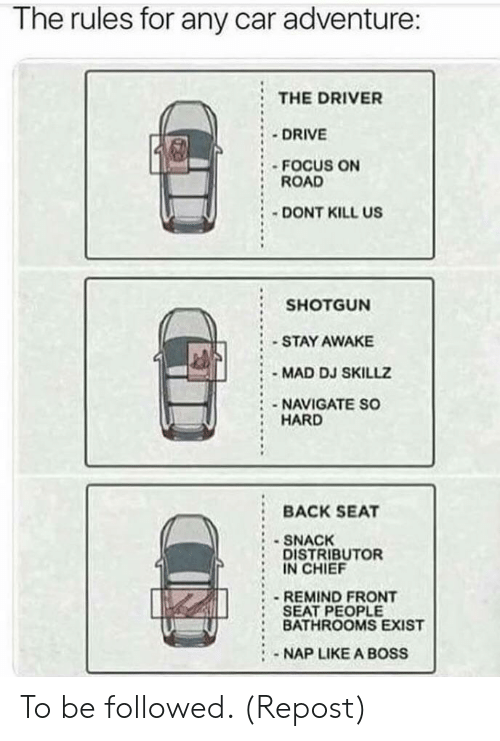 shotgun: The rules for any car adventure:  THE DRIVER  DRIVE  FOCUS ON  ROAD  DONT KILL US  SHOTGUN  STAY AWAKE  MAD DJ SKILLZ  :-NAVIGATE SO  HARD  :BACK SEAT  SNACK  DISTRIBUTOR  IN CHIEF  REMIND FRONT  SEAT PEOPLE  : BATHROOMS EXIST  NAP LIKE A BOSS To be followed. (Repost)