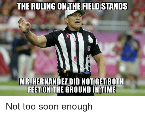 Memes, Soon..., and Time: THE RULING ON THE FIELDSTANDS  MRLHERNANDEZIDID NOTGET BOTH  FEET ON  GROUND IN TIME Not too soon enough