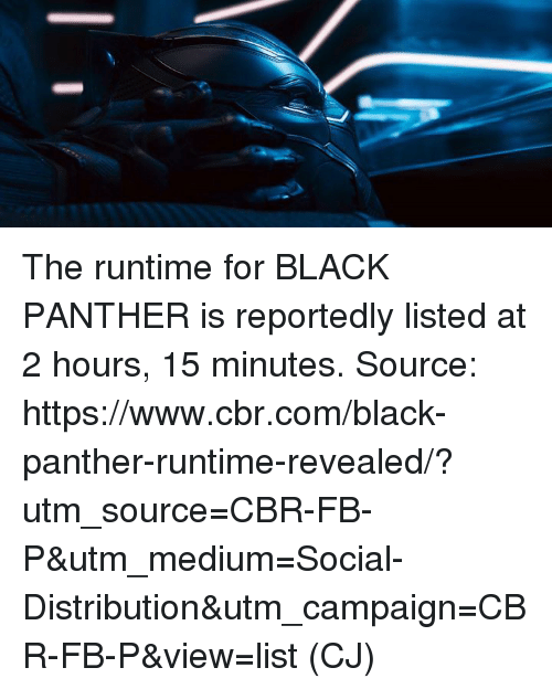 Memes, Black, and Black Panther: The runtime for BLACK PANTHER is reportedly listed at 2 hours, 15 minutes.  Source: https://www.cbr.com/black-panther-runtime-revealed/?utm_source=CBR-FB-P&utm_medium=Social-Distribution&utm_campaign=CBR-FB-P&view=list  (CJ)