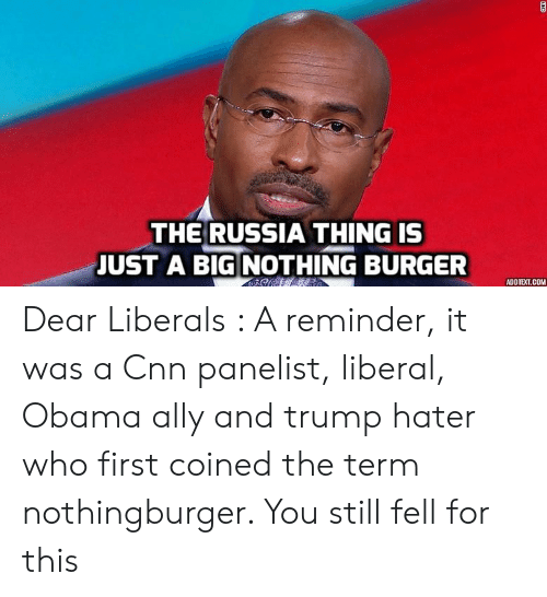 Trump Hater: THE RUSSIA THING IS  JUST A BIG NOTHING BURGER  ADDTEXT.COM Dear Liberals : A reminder, it was a Cnn panelist, liberal, Obama ally and trump hater who first coined the term nothingburger. You still fell for this