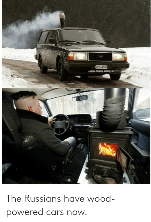 russians: The Russians have wood-powered cars now.