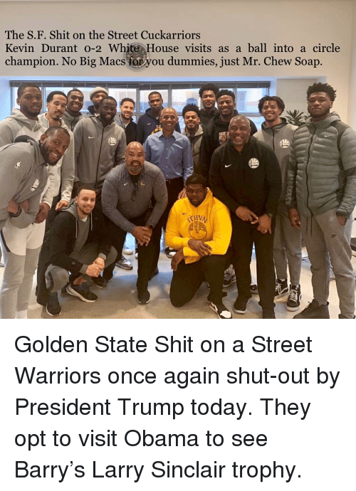 white-house-visits: The S.F. Shit on the Street Cuckarriors  Kevin Durant o-2 White House visits as a ball into a circle  champion. No Big Macs fo you dummies, just Mr. Chew Soap Golden State Shit on a Street Warriors once again shut-out by President Trump today. They opt to visit Obama to see Barry's Larry Sinclair trophy.