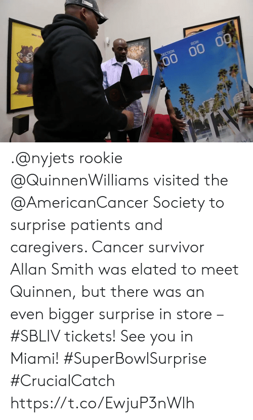 Section: the s  ROW  SECTION  00 00 00 .@nyjets rookie @QuinnenWilliams visited the @AmericanCancer Society to surprise patients and caregivers. Cancer survivor Allan Smith was elated to meet Quinnen, but there was an even bigger surprise in store – #SBLIV tickets!  See you in Miami! #SuperBowlSurprise #CrucialCatch https://t.co/EwjuP3nWlh