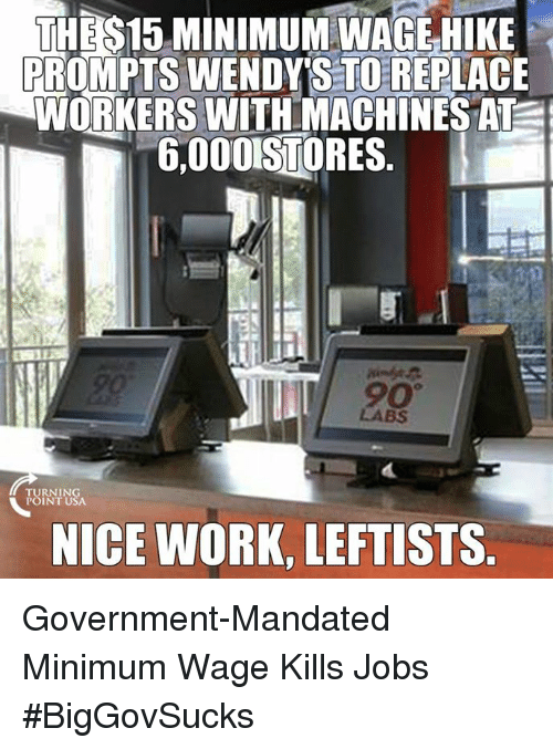 Memes, Work, and Jobs: THE S15 MINIMUM WAGE HIKE  PROMPTS WENDY STORE LACE  WORKERS WITH MACHINES AT  5,000ISTORES  TURNING  POINT USA  NICE WORK, LEFTISTS Government-Mandated Minimum Wage Kills Jobs #BigGovSucks