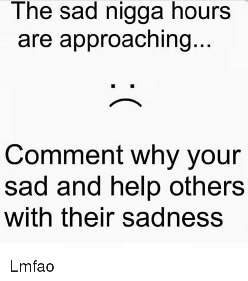 Memes, Help, and Sad: The sad nigga hours  are approaching  Comment why your  sad and help others  with their sadness Lmfao