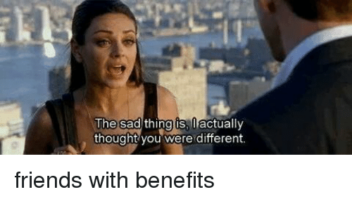 Funny Memes About Friends With Benefits : The sad thing is actually thought you were different