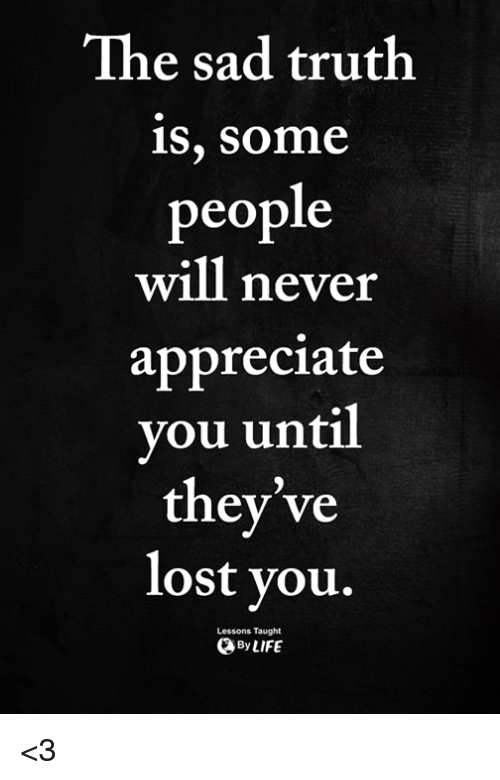 Memes, Lost, and Appreciate: The sad truth  1S, SOme  people  will never  appreciate  you until  they've  lost vou.,  Lessons Taught  ByLIFE <3