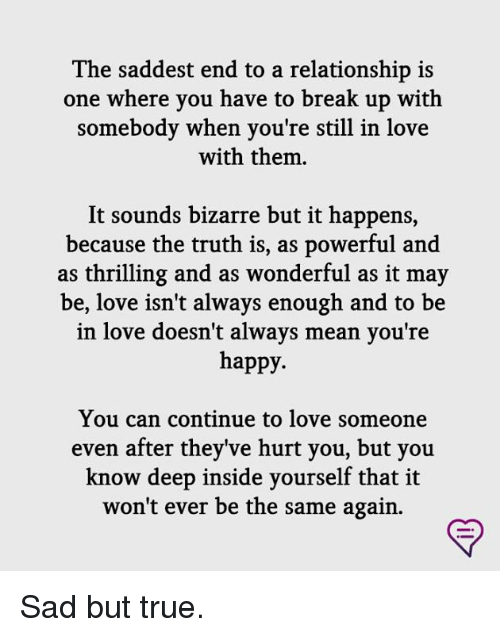 Love, Memes, and True: The saddest end to a relationship is  one where you have to break up with  somebody when you're still in love  with them  It sounds bizarre but it happens,  because the truth is, as powerful and  as thrilling and as wonderful as it may  be, love isn't always enough and to be  in love doesn't always mean you're  happy.  You can continue to love someone  even after they've hurt you, but you  know deep inside yourself that it  won't ever be the same again. Sad but true.