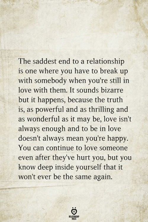Bizarre: The saddest end to a relationship  is one where you have to break up  with somebody when you're still in  love with them. It sounds bizarre  but it happens, because the truth  is, as powerful and as thrilling and  as wonderful as it may be, love isn't  always enough and to be in love  doesn't always mean you're happy.  You can continue to love someone  even after they've hurt you, but you  know deep inside yourself that it  won't ever be the same again  RELATIONSHIP  ES
