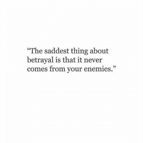 """betrayal: """"The saddest thing about  betrayal is that it never  comes from your enemies."""""""