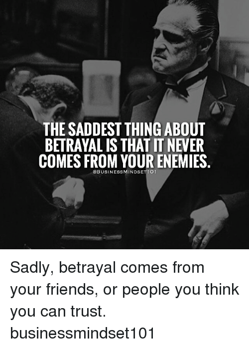 Memes, 🤖, and Can: THE SADDEST THING ABOUT  BETRAYALIS THAT T NEVER  COMES FROM YOUR ENEMIES.  OBUSINESSMINDSET 1 01 Sadly, betrayal comes from your friends, or people you think you can trust. businessmindset101